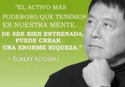 El activo más poderoso que tenemos es nuestra mente, de ser bien entrenada puede crear enorme riqueza. R. Kiyosaki